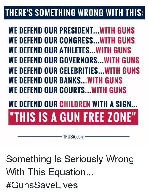 """Children, Guns, and Memes: THERE'S SOMETHING WRONG WITH THIS:  WE DEFEND OUR PRESIDENT...WITH GUNS  WE DEFEND OUR CONGRESS...WITH GUNS  WE DEFEND OUR ATHLETES...WITH GUNS  WE DEFEND OUR GOVERNORS...WITH GUNS  WE DEFEND OUR CELEBRITIES...WITH GUNS  WE DEFEND OUR BANKS...WITH GUNS  WE DEFEND OUR COURTS...WITH GUNS  WE DEFEND OUR CHILDREN WITH A SIGN.  """"THIS IS A GUN FREE ZONE""""  TPUSA.com Something Is Seriously Wrong With This Equation... #GunsSaveLives"""