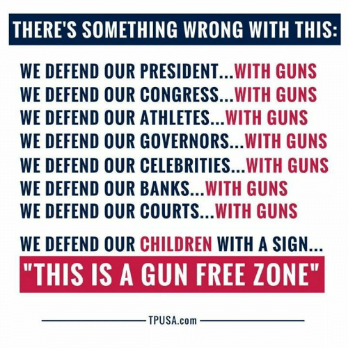 "Children, Guns, and Memes: THERE'S SOMETHING WRONG WITH THIS:  WE DEFEND OUR PRESIDENT...WITH GUNS  WE DEFEND OUR CONGRESS...WITH GUNS  WE DEFEND OUR ATHLETES...WITH GUNS  WE DEFEND OUR GOVERNORS...WITH GUNS  WE DEFEND OUR CELEBRITIES...WITH GUNS  WE DEFEND OUR BANKS...WITH GUNS  WE DEFEND OUR COURTS...WITH GUNS  WE DEFEND OUR CHILDREN WITH A SIGN.  ""THIS IS A GUN FREE ZONE""  TPUSA.com"
