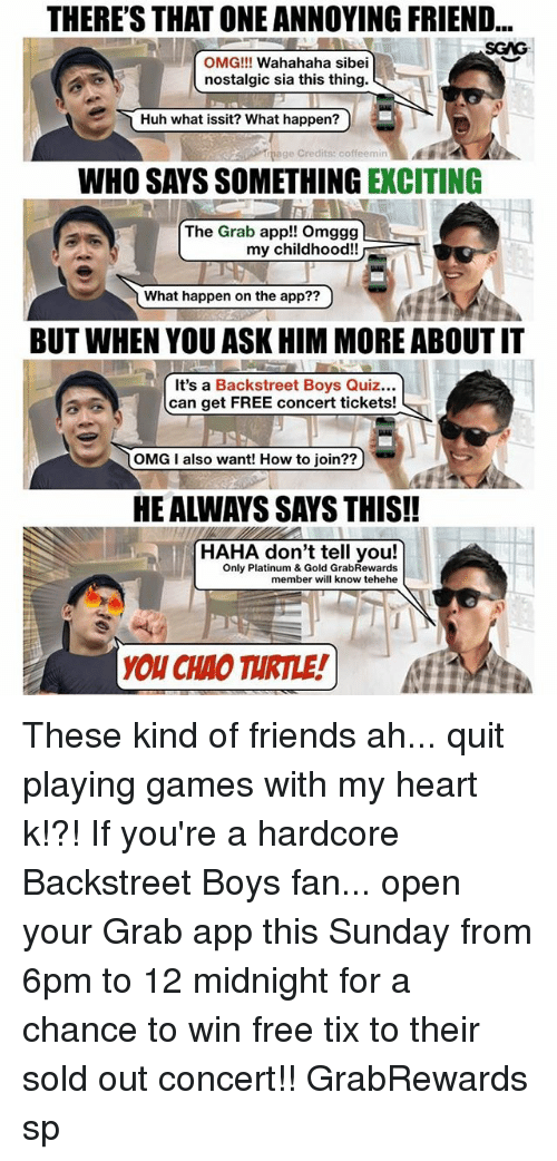Tix: THERE'S THAT ONE ANNOYING FRIEND...  SGAG  OMG!!! Wahahaha sibei  nostalgic sia this thing.  Huh what issit? What happen?)  page Credits: coffeemin  WHO SAYS SOMETHING EXCITING  The Grab app!! Omggg  my childhood!!  What happen on the app??  7  BUT WHEN YOU ASK HIM MORE ABOUT IT  It's a Backstreet Boys Quiz...  can get FREE concert tickets!  OMG I also want! How to join??  HE ALWAYS SAYS THIS!!  HAHA don't tell you!  Only Platinum & Gold GrabRewards  member will know tehehe  YOU CHAO TURTLE!) These kind of friends ah... quit playing games with my heart k!?! If you're a hardcore Backstreet Boys fan... open your Grab app this Sunday from 6pm to 12 midnight for a chance to win free tix to their sold out concert!! GrabRewards sp