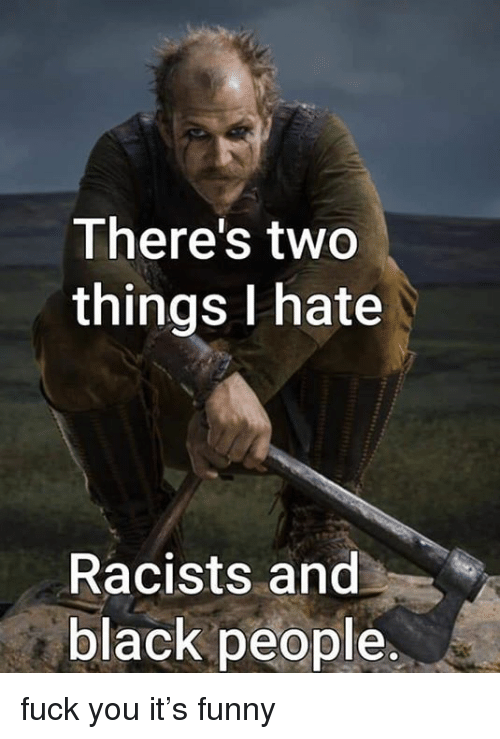 Theres Two Things I Hate Racists And Black People Fuck You Its