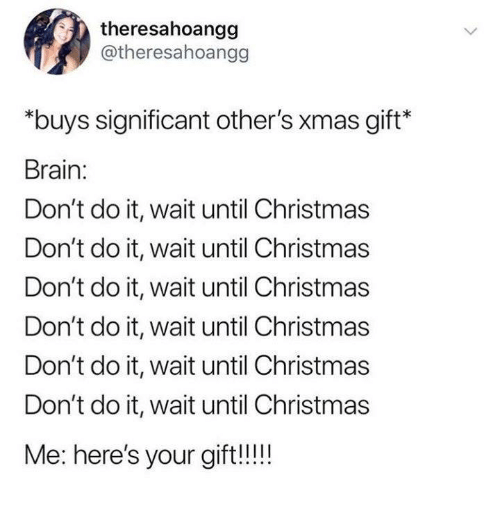 Christmas, Funny, and Tumblr: theresahoangg  @theresahoangg  *buys significant other's xmas gift*  Brain:  Don't do it, wait until Christmas  Don't do it, wait until Christmas  Don't do it, wait until Christmas  Don't do it, wait until Christmas  Don't do it, wait until Christmas  Don't do it, wait until Christmas  Me: here's your gift!!!
