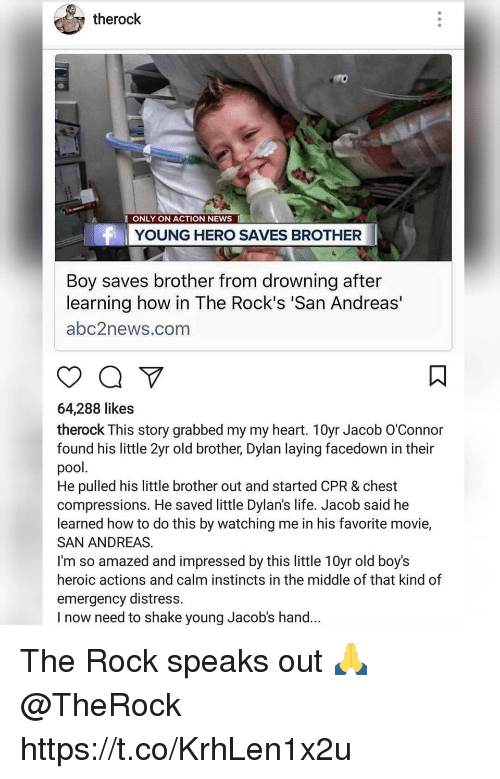 Life, News, and The Rock: therock  ONLY ON ACTION NEWS I  YOUNG HERO SAVES BROTHER  Boy saves brother from drowning after  learning how in The Rock's 'San Andreas'  abc2news.com  64,288 likes  therock This story grabbed my my heart. 10yr Jacob O'Connor  found his little 2yr old brother, Dylan laying facedown in their  pool.  He pulled his little brother out and started CPR & chest  compressions. He saved little Dylan's life. Jacob said he  learned how to do this by watching me in his favorite movie,  SAN ANDREAS.  I'm so amazed and impressed by this little 10yr old boy's  heroic actions and calm instincts in the middle of that kind of  emergency distress.  I now need to shake young Jacob's hand... The Rock speaks out 🙏 @TheRock https://t.co/KrhLen1x2u
