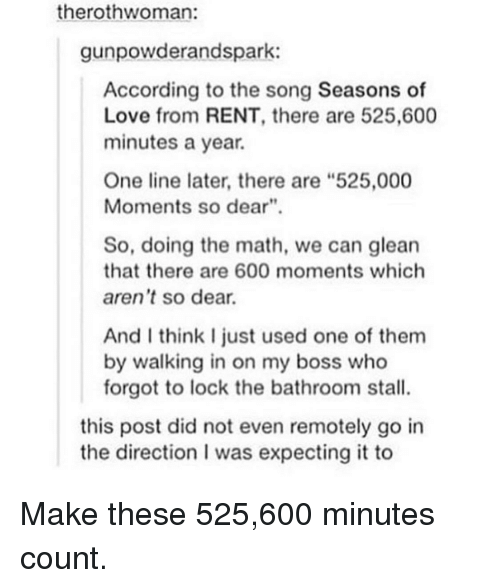 """Love, Math, and According: therothwoman:  gunpowderandspark:  According to the song Seasons of  Love from RENT, there are 525,600  minutes a year.  One line later, there are """"525,000  Moments so dear""""  So, doing the math, we can glean  that there are 600 moments which  aren't so dear  And I think I just used one of them  by walking in on my boss who  forgot to lock the bathroom stall.  this post did not even remotely go in  the direction I was expecting it to Make these 525,600 minutes count."""