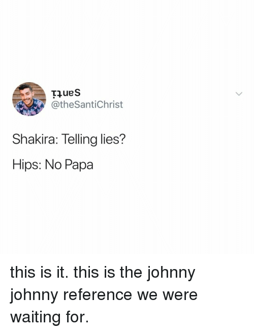 Shakira, Relatable, and Waiting...: @theSantiChrist  Shakira: Telling lies?  Hips: No Papa this is it. this is the johnny johnny reference we were waiting for.