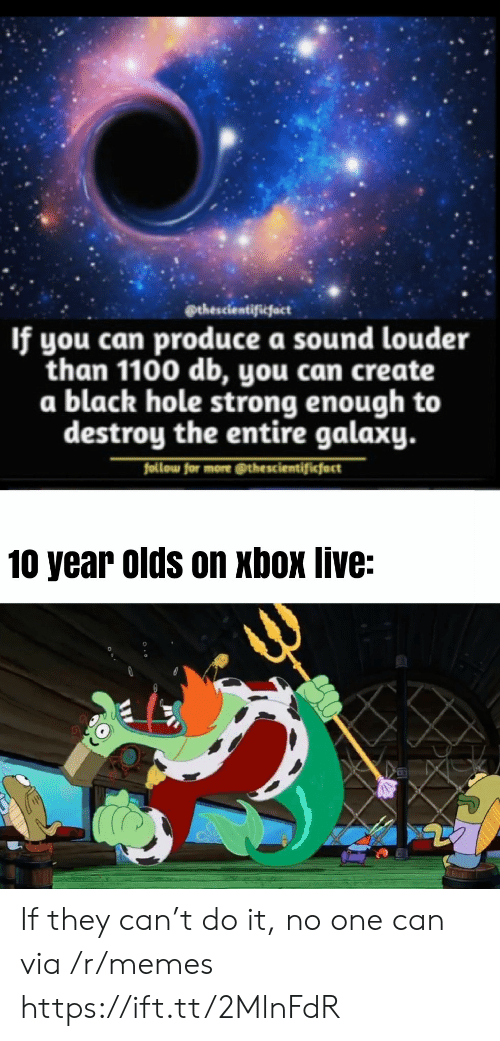10 Year: @thescientificfact  If you can produce a sound louder  than 1100 db, you can create  a black hole strong enough to  destroy the entire galaxy.  follow for more @thescientificfact  10 year olds on xbox live: If they can't do it, no one can via /r/memes https://ift.tt/2MlnFdR