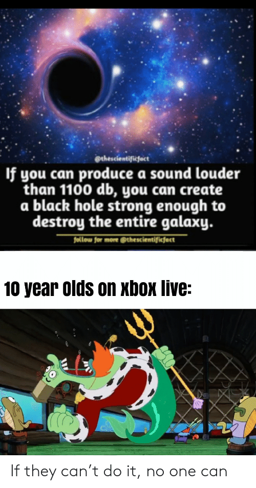 Xbox Live, Xbox, and Black: @thescientificfact  If you can produce a sound louder  than 1100 db, you can create  a black hole strong enough to  destroy the entire galaxy.  follow for more @thescientificfact  10 year olds on xbox live: If they can't do it, no one can