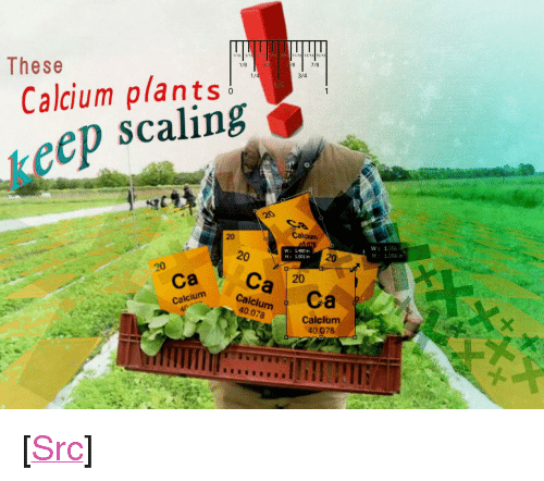 "Scaling: These  1/8  7/8  Calcium plants!  scaling  1/  3/4  1  keep  0  20  Calean  20  W 1.480 in  H 1.501 in  20  W:1:056  H: 1.056 in  ca Ca 20  ColdlurCa  Calcium  40.078  Calcium  40.078 <p>[<a href=""https://www.reddit.com/r/surrealmemes/comments/89e9ov/for_your_eye_eyes/"">Src</a>]</p>"