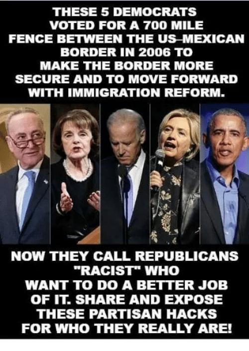 "partisan: THESE 5 DEMOCRATS  VOTED FOR A 700 MILE  FENCE BETWEEN THE US MEXICAN  BORDER IN 2006 TO  MAKE THE BORDER MORE  SECURE AND TO MOVE FORWARD  WITH IMMIGRATION REFORM.  NOW THEY CALL REPUBLICANS  ""RACIST"" WHO  WANT TO DO A BETTER JOB  OF IT. SHARE AND EXPOSE  THESE PARTISAN HACKS  FOR WHO THEY REALLY ARE!"