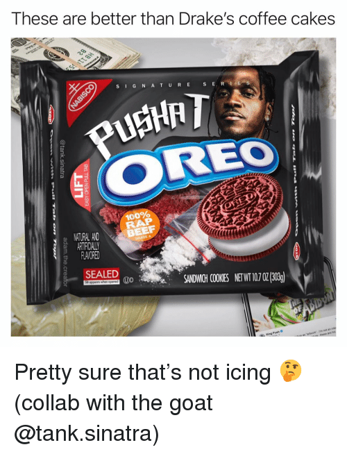 icing: These are better than Drake's coffee cakes  S G N AT URE S E  OREO  100%  NITURAL AND  ARTIFICIALLY  FLAVORED  BEEF  SALED 0SANDWICHI COOKIES NETWI 107 02(303)  King Push C  rm not a Pretty sure that's not icing 🤔 (collab with the goat @tank.sinatra)