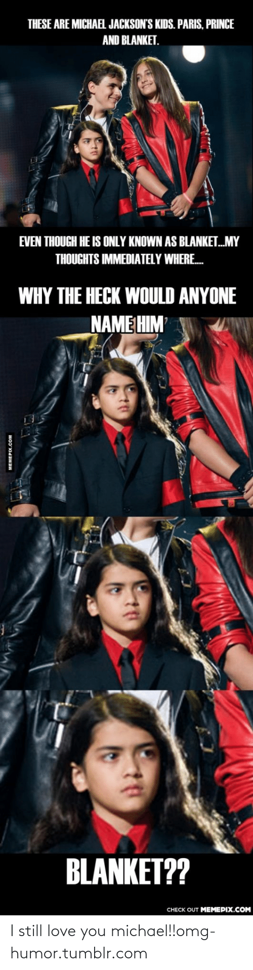 Michael Jacksons: THESE ARE MICHAEL JACKSON'S KIDS. PARIS, PRINCE  AND BLANKET.  EVEN THOUGH HE IS ONLY KNOWN AS BLANKET.MY  THOUGHTS IMMEDIATELY WHERE.  WHY THE HECK WOULD ANYONE  NAME HIM  BLANKET??  CHECK OUT MEMEPIX.COM  MEMEPIX.COM I still love you michael!!omg-humor.tumblr.com