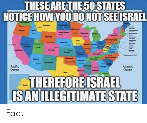Israel, Ocean, and How: THESE ARE THE 50 STATES  NOTICE HOW YOU DO NOT SEE ISRAEL  Ohegen  Seeth Dee  Yerk  wyoning  Dheyeroe  Wrg  Daver  Calarade  Washington D.C.  Narth Carla  Cahom  Tennessan  Pacific  Ocean  Atlantic  Ocean  Nakanu  THEREFORE ISRAEL  IS AN ILLEGITIMATE STATE  uhblibbun Fact