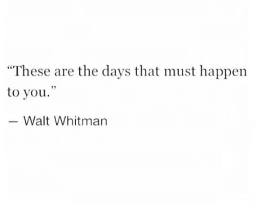 """Walt Whitman, You, and Happen: """"These are the days that must happen  to you""""  -Walt Whitman"""