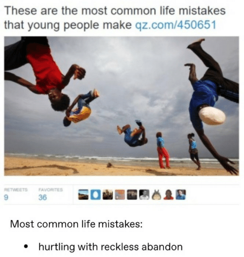 Common: These are the most common life mistakes  that young people make qz.com/450651  RETWEETS  FAVORITES  9.  36  Most common life mistakes:  • hurtling with reckless abandon