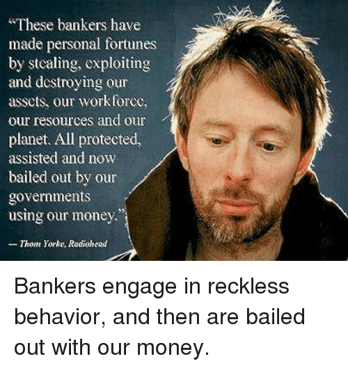 Bailed Out: These bankers have  made personal fortunes  by stealing, exploiting  and destroying our  assets, our workforce,  our resources and our  planet. All protected,  assisted and now  bailed out by our  governments  using our money  - Thom Yorke, Radiohead Bankers engage in reckless behavior, and then are bailed out with our money.