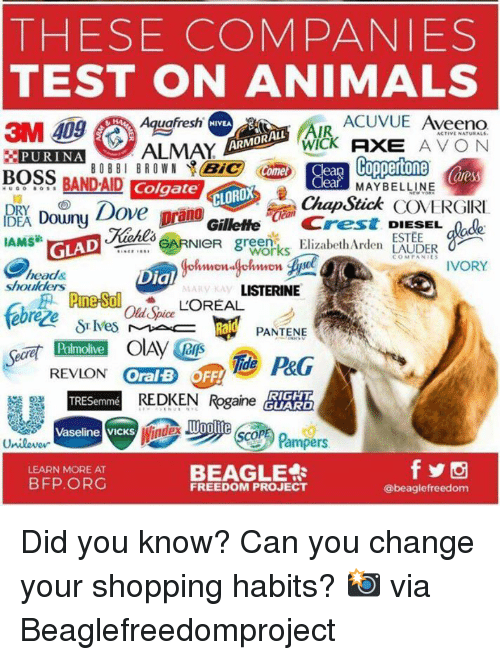 Animals, Dove, and Head: THESE COMPANIES  TEST ON ANIMALS  Aquafresh  ACUVUE Aveeno  NIVEA  AIR  WICK AE AVO N  ARMORALL  BOSS BANDAID Colgate  EADouny Dove prano  5  ear. MAYBELLINE  12  RY  CLOROX  Chap Stick COVERGIRI  Kiehl EARNIeR greenElizabeth Arden LAUDER  GilletteCrest DIESEL  ESTEE  IAMS敏  GLADuekla  COMAIVORY  head&  shoulders  Dial  PANTENE  Palmolive  REVION OralFFiP&G  Oral B OFF!  REDKEN Regained  RIGHT  GUARD  TRESemmé  Woolite  Vaseline VICKS  BEAGLE  LEARN MORE AT  BFP.ORG  FREEDOM PROJECT  @beaglefreedom Did you know? Can you change your shopping habits?  📸 via Beaglefreedomproject