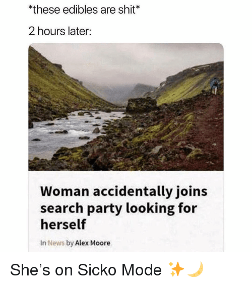 Memes, News, and Party: *these edibles are shit*  2 hours later:  Woman accidentally joins  search party looking for  herself  In News by Alex Moore She's on Sicko Mode ✨🌙