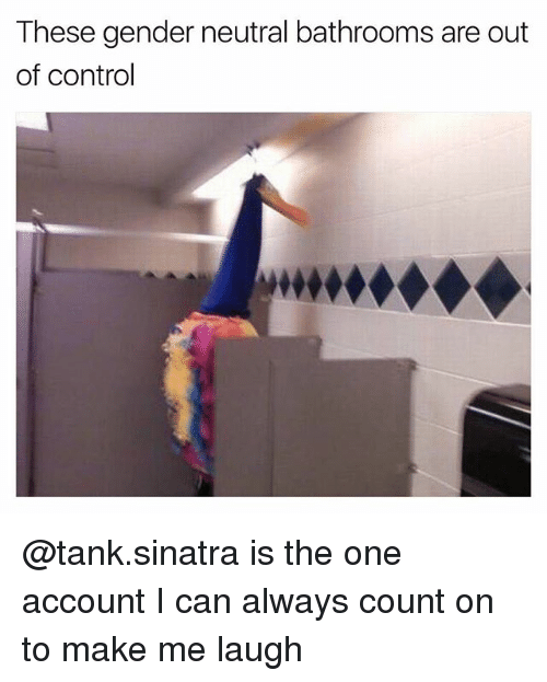 Control, Dank Memes, and Gender: These gender neutral bathrooms are out  of control @tank.sinatra is the one account I can always count on to make me laugh
