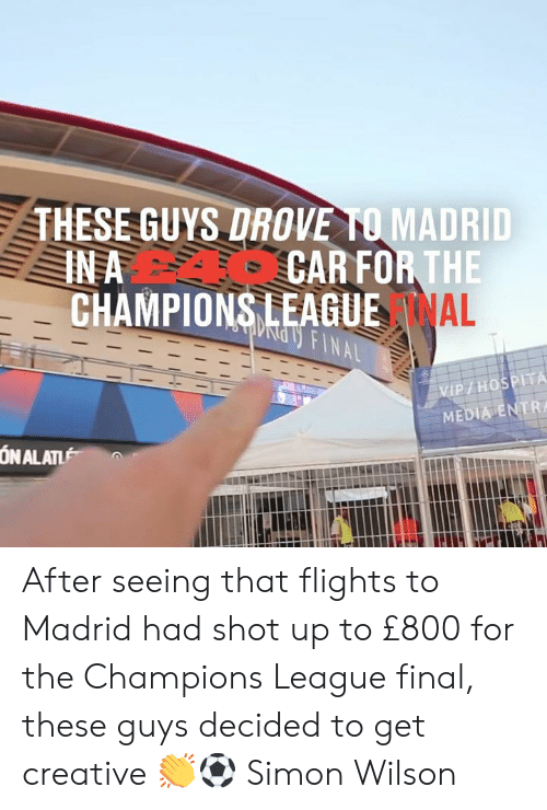 Dank, Champions League, and 🤖: THESE GUYS DROVE TO MADRID  CAR FOR THE  CHAMPIONS LEAGUE AL  IN A  ndy FINAL  VIP/HOSPITA  MEDIA ENTR  ON ALAT After seeing that flights to Madrid had shot up to £800 for the Champions League final, these guys decided to get creative 👏⚽  Simon Wilson