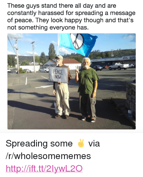 "Happy, Http, and Peace: These guys stand there all day and are  constantly harassed for spreading a message  of peace. They look happy though and that's  not something everyone has.  DELI  PEACE <p>Spreading some ✌ via /r/wholesomememes <a href=""http://ift.tt/2IywL2O"">http://ift.tt/2IywL2O</a></p>"