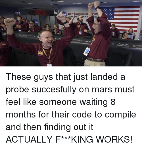 Mars, Waiting..., and King: These guys that just landed a probe succesfully on mars must feel like someone waiting 8 months for their code to compile and then finding out it ACTUALLY F***KING WORKS!