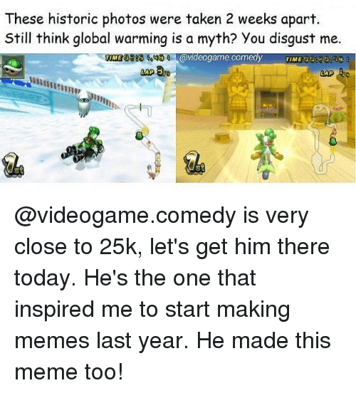 Global Warming, Meme, and Memes: These historic photos were taken 2 weeks apart.  Still think global warming is a myth? You disgust me.  0318 1,0  VME G0220.83  TIME  0 avideogame.comedy  IME  WRUA  0  魚 @videogame.comedy is very close to 25k, let's get him there today. He's the one that inspired me to start making memes last year. He made this meme too!
