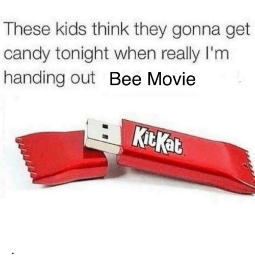 Candy: These kids think they gonna get  candy tonight when really I'm  handing out Bee Movie  KitKat .