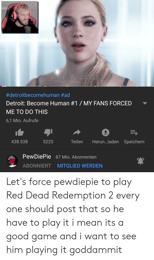 Detroit, Game, and Good: These language settings were detected on your console  #detroitbecomehuman #ad  Detroit: Become Human #1 / MY FANS FORCED  ME TO DO THIS  6,1 Mio. Aufrufe  438.538  5225  Teilen Herun...laden Speichern  PewDiePie  87 Mio. Abonnenten  ABONNIERT MITGLIED WERDEN Let's force pewdiepie to play Red Dead Redemption 2 every one should post that so he have to play it i mean its a good game and i want to see him playing it goddammit