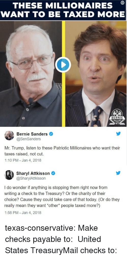 Mr Trump: THESE MILLIONAIRES *  WANT TO BE TAXED MORE  BERNIE  Bernie Sanders  @SenSanders  Mr. Trump, listen to these Patriotic Millionaires who want their  taxes raised, not cut.  1:10 PM-Jan 4, 2018  Sharyl Attkisson  @SharylAttkisson  I do wonder if anything is stopping them right now from  writing a check to the Treasury? Or the charity of their  choice? Cause they could take care of that today. (Or do they  really mean they want *other* people taxed more?)  1:58 PM - Jan 4, 2018 texas-conservative:  Make checks payable to:  United States TreasuryMail checks to: