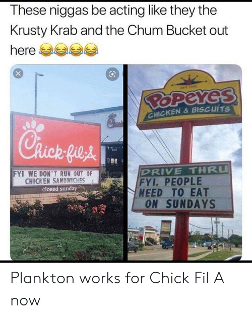 Chick-fil-A: These niggas be acting like they the  Krusty Krab and the Chum Bucket out  here  EST  BOPEYES  CHICKEN& BISCUITS  Chick fie&  DRIVE THRU  FYI. PEOPLE  NEED TO EAT  ON SUNDAYS  FYI WE DON'TRUN OUT OF  CHICKEN SAMDWWICHES  closed sunday Plankton works for Chick Fil A now