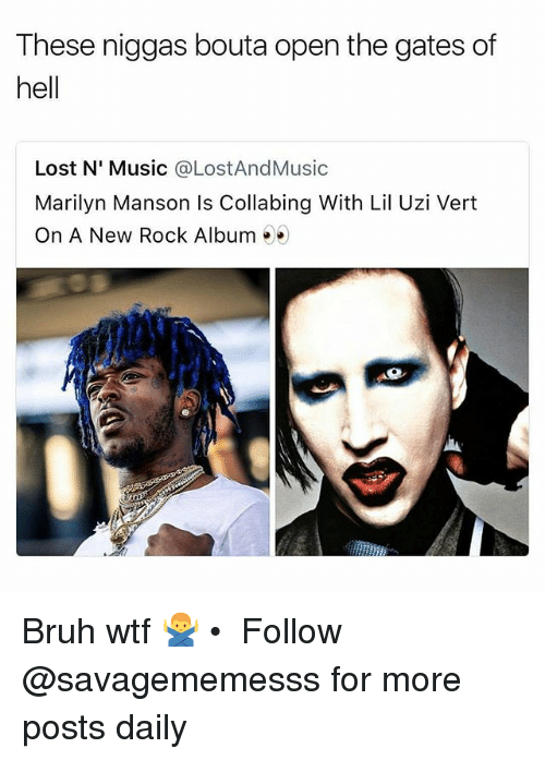 Bruh, Marilyn Manson, and Memes: These niggas bouta open the gates of  hell  Lost N' Music @LostAndMusic  Marilyn Manson Is Collabing With Lil Uzi Vert  On A New Rock Album > Bruh wtf 🙅‍♂️ • ➫➫ Follow @savagememesss for more posts daily