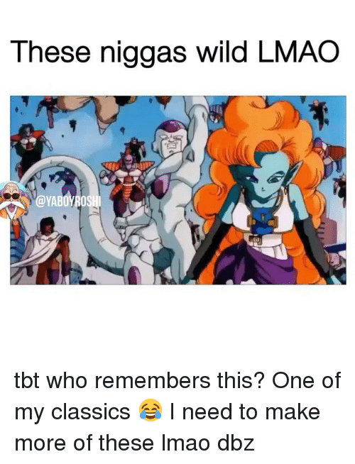 Lmao, Memes, and Tbt: These niggas wild LMAO tbt who remembers this? One of my classics 😂 I need to make more of these lmao dbz