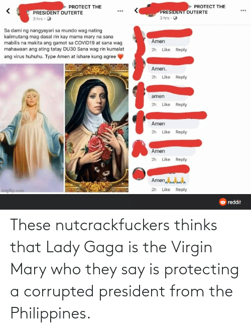 Lady Gaga: These nutcrackfuckers thinks that Lady Gaga is the Virgin Mary who they say is protecting a corrupted president from the Philippines.