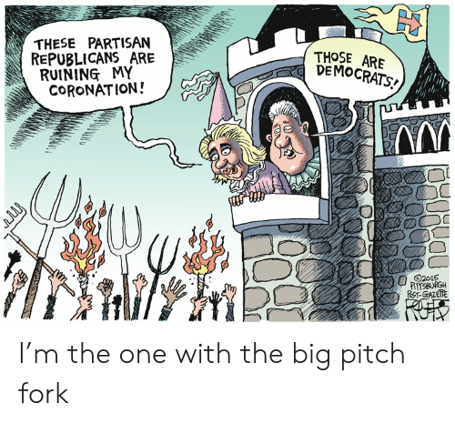 Big, One, and Pitch: THESE PARTISAN  REPUBLICANS ARE  RUINING MY  CORONATION!  THOSE ARE  DEMOCRATS!  Q2015  TSBRGH  GAZETE I'm the one with the big pitch fork