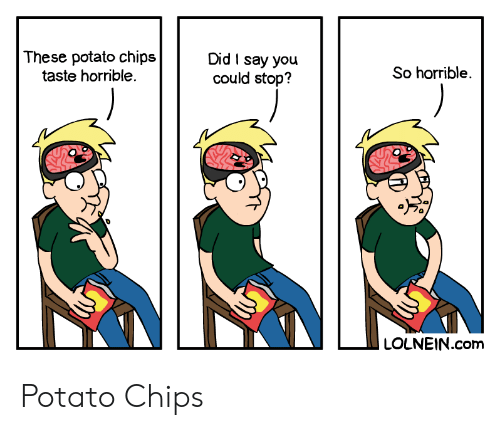 Potato: These potato chips  taste horrible.  Did I say you  could stop?  So horrible  LOLNEIN.com Potato Chips