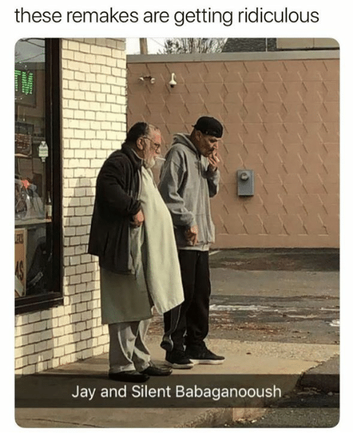 Jay, Ridiculous, and And: these remakes are getting ridiculous  Jay and Silent Babaganooush