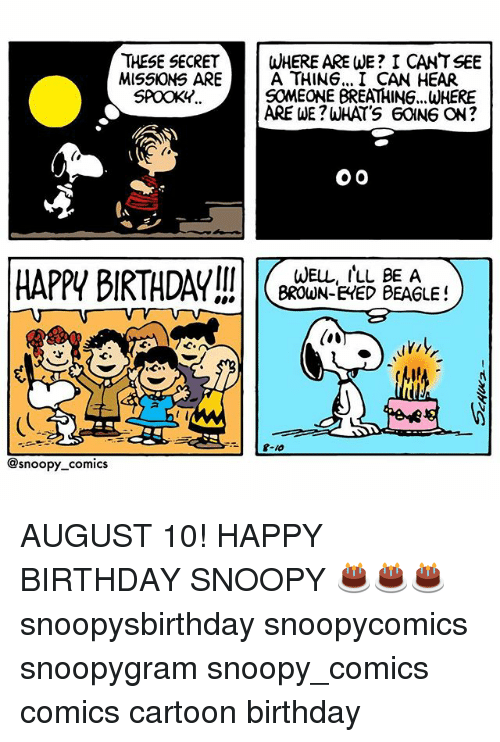 Birthday, Memes, and Happy Birthday: THESE SECRETWHERE ARE WE? I CANT SEE  MISSKONS ARE  A THING... I CAN HEAR  SOMEONE BREATHING...WHERE  ARE WE?WHATS 60ING ON?  SPOOKY..  HAPPI BIRTHDAY  WELL, ILL BE A  BROWN-EHED BEAGLE!  @snoopy comics AUGUST 10! HAPPY BIRTHDAY SNOOPY 🎂🎂🎂 snoopysbirthday snoopycomics snoopygram snoopy_comics comics cartoon birthday
