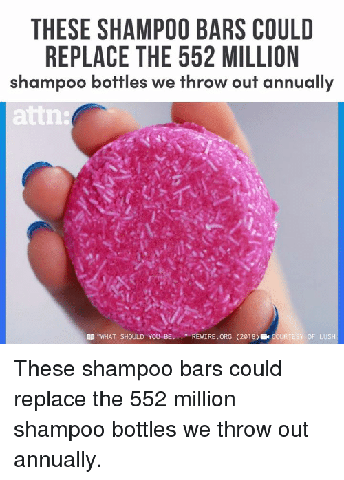 "Memes, Lush, and 🤖: THESE SHAMPOO BARS COULD  REPLACE THE 552 MILLION  shampoo bottles we throw out annually  attn  B ""WHAT SHOULD YOU BEREWIRE. ORG (2018) COURTESY OF LUSH These shampoo bars could replace the 552 million shampoo bottles we throw out annually."