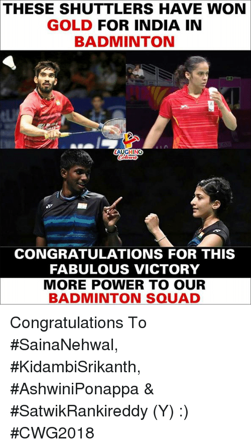 Squad, Congratulations, and India: THESE SHUTTLERS HAVE WON  GOLD FOR INDIA IN  BADMINTON  AUGHING  CONGRATULATIONS FOR THIS  FABULOUS VICTORY  MORE POWER TO OUR  BADMINTON SQUAD Congratulations To #SainaNehwal, #KidambiSrikanth, #AshwiniPonappa & #SatwikRankireddy (Y) :) #CWG2018
