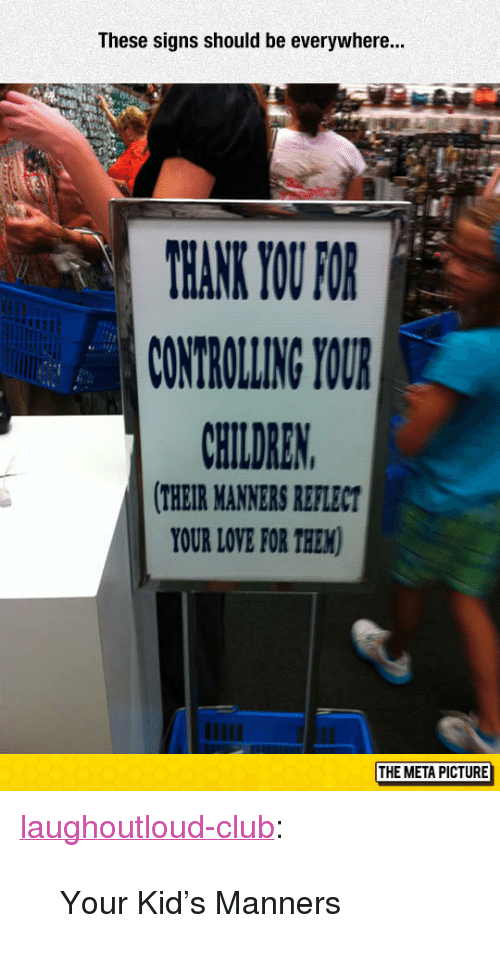 """Club, Love, and Tumblr: These signs should be everywhere...  ANK YOU FOR  CONTROLLING YOUR  AHILDREN  THEIR MANNERS REFLECT  YOUR LOVE FOR THEM  THE META PICTURE <p><a href=""""http://laughoutloud-club.tumblr.com/post/155317016504/your-kids-manners"""" class=""""tumblr_blog"""">laughoutloud-club</a>:</p>  <blockquote><p>Your Kid's Manners</p></blockquote>"""