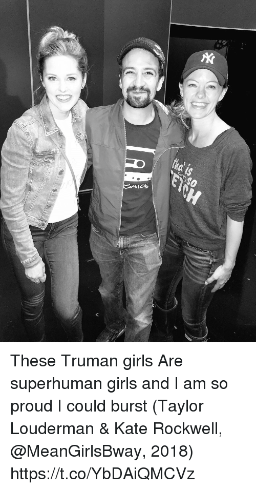 Girls, Memes, and Proud: These Truman girls  Are superhuman girls  and I am so proud I could burst (Taylor Louderman & Kate Rockwell, @MeanGirlsBway, 2018) https://t.co/YbDAiQMCVz
