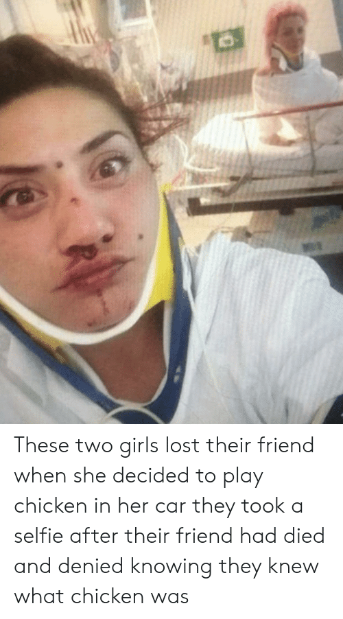 Girls, Selfie, and Lost: These two girls lost their friend when she decided to play chicken in her car they took a selfie after their friend had died and denied knowing they knew what chicken was