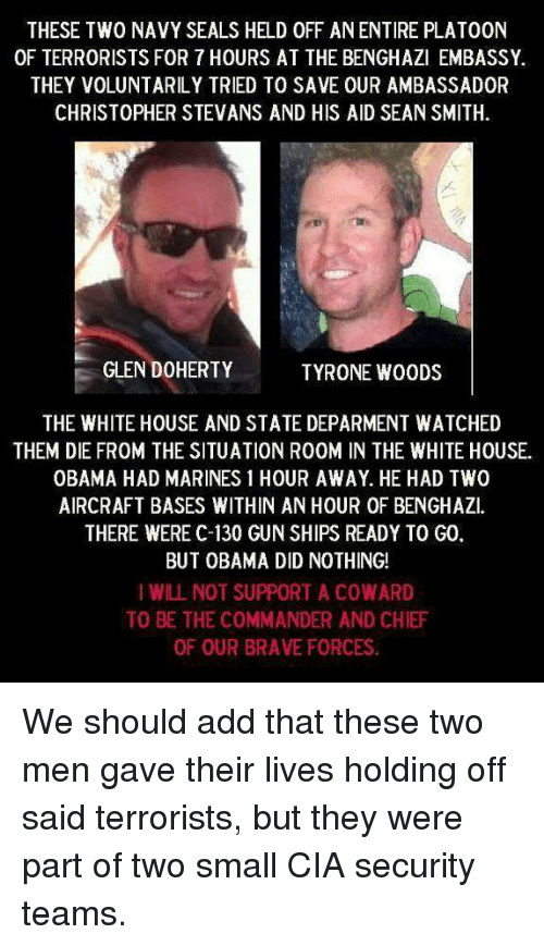 Memes, Obama, and White House: THESE TWO NAVY SEALS HELD 0FF ANENTIRE PLATOON  OF TERRORISTS FOR 7 HOURS AT THE BENGHAZI EMBASSY.  THEY VOLUNTARILY TRIED TO SAVE OUR AMBASSADOR  CHRISTOPHER STEVANS AND HIS AID SEAN SMITH.  GLEN DOHERTY  TYRONE WOODS  THE WHITE HOUSE AND STATE DEPARMENT WATCHED  THEM DIE FROM THE SITUATION R00M IN THE WHITE HOUSE.  OBAMA HAD MARINES 1 HOUR AWAY. HE HAD TWO  AIRCRAFT BASES WITHIN AN HOUR OF BENGHAZI.  THERE WERE C-130 GUN SHIPS READY TO G0  BUT OBAMA DID NOTHING!  I WILL NOT SUPPORT A COWARD  TO BE THE COMMANDER AND CHIEF  OF OUR BRAVE FORCES. We should add that these two men gave their lives holding off said terrorists, but they were part of two small CIA security teams.