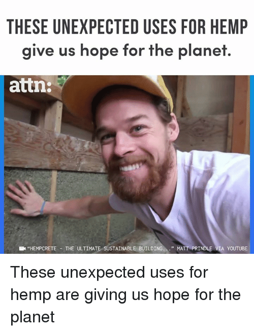 """Memes, youtube.com, and Hope: THESE UNEXPECTED USES FOR HEMP  give us hope for the planet.  attn:  """"HEMPCRETE -THE ULTIMATE SUSTAINABLE BUILDING.."""" MATT PRINDLE VIA YOUTUBE These unexpected uses for hemp are giving us hope for the planet"""