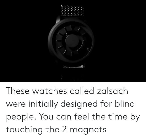 Time, Watches, and Can: These watches called zalsach were initially designed for blind people. You can feel the time by touching the 2 magnets