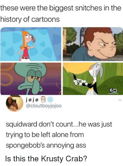 Being Alone, Ass, and Squidward: these were the biggest snitches in the  history of cartoons  CH  @cloutboyjojoo  squidward don't count...he was just  trying to be left alone from  spongebob's annoying ass Is this the Krusty Crab?
