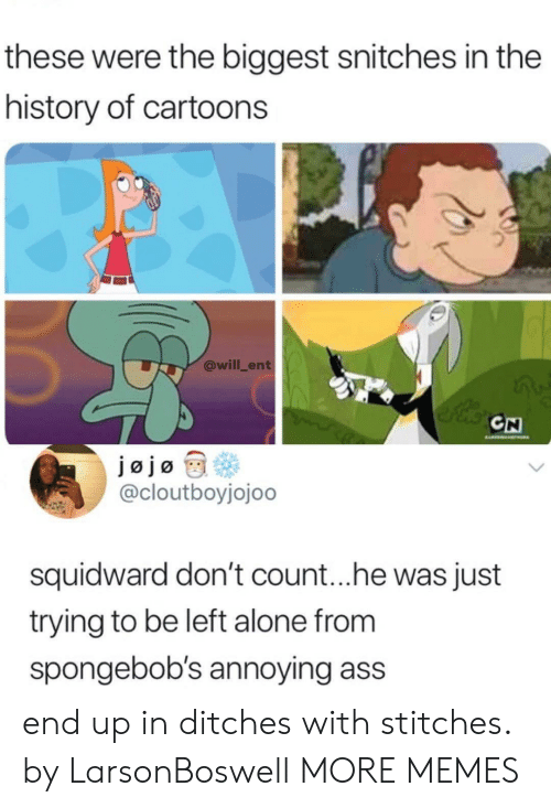 Being Alone, Ass, and Dank: these were the biggest snitches in the  history of cartoons  @will_ent  CN  @cloutboyjojoo  squidward don't count.. .he was just  trying to be left alone from  spongebob's annoying ass  end up in ditches with stitches. by LarsonBoswell MORE MEMES