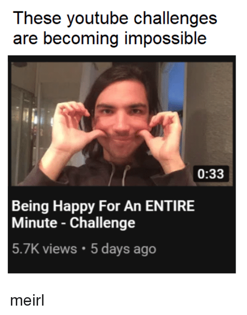 youtube.com, Happy, and MeIRL: These youtube challenges  are becoming impossible  0:33  Being Happy For An ENTIRE  Minute - Challenge  5.7K views.5 days ago meirl