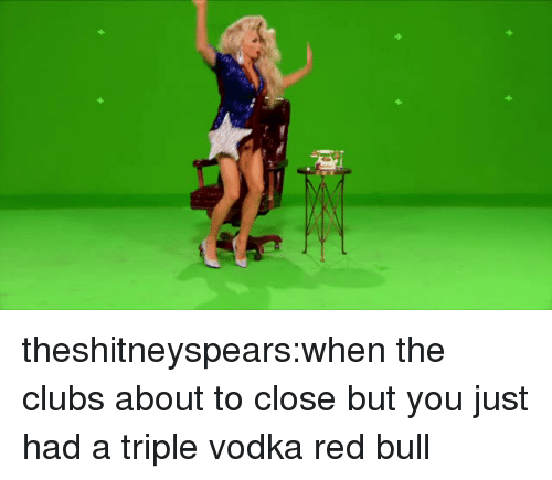 Red Bull: theshitneyspears:when the clubs about to close but you just had a triple vodka red bull
