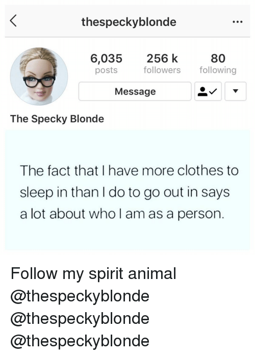 Clothes, Memes, and Animal: thespeckyblonde  6,035 256 k  posts  80  followers wing  Message  The Specky Blonde  The fact that I have more clothes to  sleep in than I do to go out in says  a lot about who l am as a person. Follow my spirit animal @thespeckyblonde @thespeckyblonde @thespeckyblonde