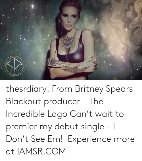 Lago: thesrdiary:  From Britney Spears Blackout producer - The Incredible Lago Can't wait to premier my debut single - I Don't See Em!  Experience more at IAMSR.COM